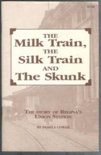 THE MILK TRAIN, THE SILK TRAIN AND THE SKUNK The Story of Regina's Union  Station