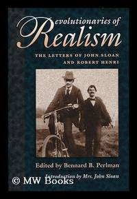 Revolutionaries of Realism : the Letters of John Sloan and Robert Henri / Edited by Bennard B....
