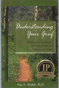 UNDERSTANDING YOUR GRIEF Ten Essential Touchstones for Finding Hope and  Healing Your Heart by  Alan D Wolfelt - Paperback - First Edition - 2003 - from The Avocado Pit and Biblio.com