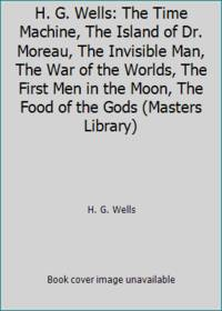 H. G. Wells: The Time Machine, The Island of Dr. Moreau, The Invisible Man, The War of the...