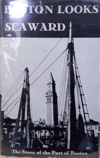 Boston Looks Seaward:  The Story of the Port 1630-1940 by Writers Of The Federal Writers' Project Of The Works Progress Administration - First Printing - 1941 - from Old Saratoga Books and Biblio.com