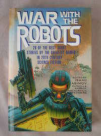 War With the Robots: 28 of the Best Short Stories By the Greatest Names in 20th Century Science...