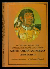 Letters and Notes on the Manners, Customs and Condition of the North American Indians - Volume...