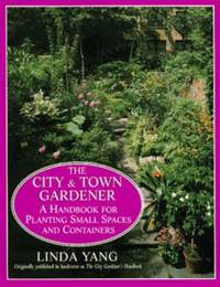 The City and Town Gardener : A Handbook for Planting Small Spaces and Containers