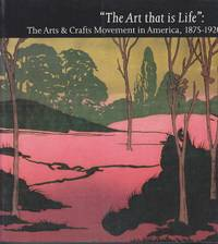 The Art That is Life. the Arts and Crafts Movement in America, 1875-1920