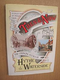 Then and Now - The Changing Scenes of Hythe & the Waterside: The Changing Scenes of Hythe and...