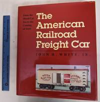 image of The American Railroad Freight Car: From the Wood-Car Era to the Coming of Steel
