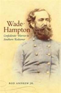 Wade Hampton : Confederate Warrior to Southern Redeemer
