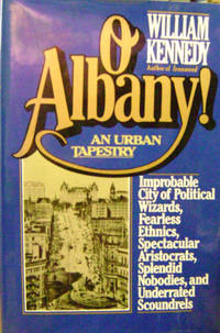 O Albany! Improbable City of Political Wizards, Fearless Ethnics,  Spectacular Aristocrats, Splendid Nobodies, and Underrated Scoundrels