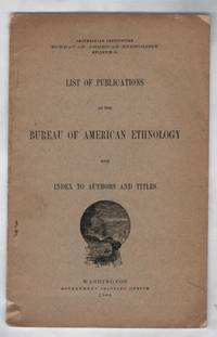 List of Publications of the Bureau of American Ethnology With Index to Authors and Titles: Washington Government Printing Office 1906