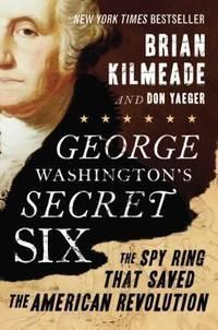 George Washington's Secret Six: The Spy Ring That Saved the American Revolution