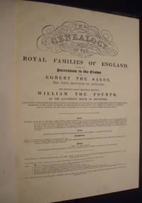 The Genealogy of the Royal Families of England, Showing the Succession to the Crown from Egbert the Saxon. The First Monarch of England. To His Present Most Gracious Majesty William the Fourth, of the Illustrious House of Brunswick