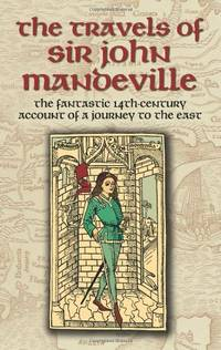 The Travels of Sir John Mandeville: The Fantastic 14th-Century Account of a Journey to the East...
