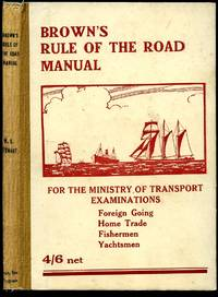 Browns Rule of the Road Manual. The Rule of the Road at Sea: Also The Uniform System of Buoyage, Wreck-marking, Regulations for Light Vessels, Etc.