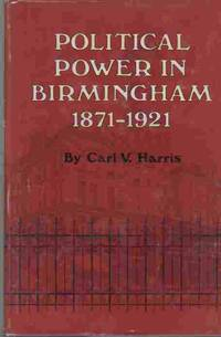 Political power in Birmingham, 1871-1921 by  Carl Vernon Harris - First Edition; First Impression - 1977 - from A Book Legacy (SKU: 4031)