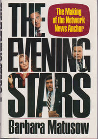 Evening Stars, The : The Making of the Network News Anchor