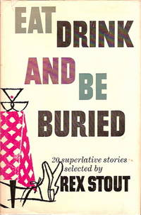 Eat Drink and Be Buried. 20 Superlative Stories Selected by Rex Stout by Stout, Rex (editor) - 1956