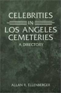 Celebrities in Los Angeles Cemeteries: A Directory by Allan R. Ellenberger - 2001-08-02