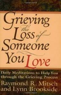 GRIEVING THE LOSS OF SOMEONE YOU LOVE: DAILY MEDITATIONS TO HELP YOU THROUG H THE GRIEVING PROCESS by  Raymond Mitsch - Paperback - 1993 - from Infinity Books Japan and Biblio.com