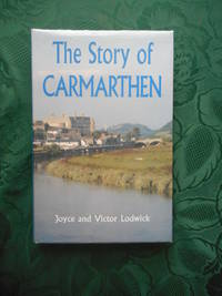 The Story of Carmarthen. Revised Edition.   (Updated, Expanded and  Re-Illustrated Edition) by  Joyce and Victor Lodwick - Signed First Edition - 1994 - from Sue Lloyd-Davies Books (SKU: 114522)