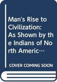 image of Man's Rise to Civilisation: As Shown By the Indians of North America from Primeval Times to the Coming of the Industrial State