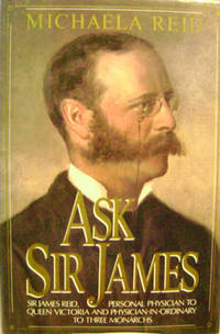 Ask Sir James:  Sir James Reid, Personal Physician to Queen Victoria and  Physician-In-Ordinary to Three Monarchs