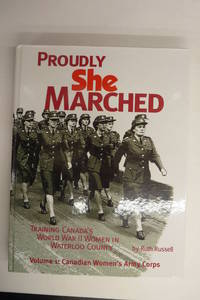 Proudly She Marched: Training Canada's World War II Women in Waterloo County. Volume 1: Canadian Women's Army Corps