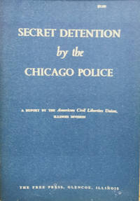 Secret Detention by the Chicago Police:  A Report by the American Civil  Liberties Union, Illinois Division