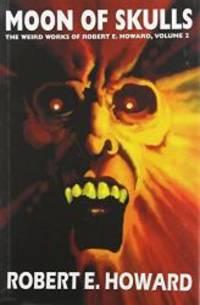 Robert E. Howard's Weird Works Volume 2: Moon Of Skulls (Weird Works of Robert E. Howard) (v. 2)