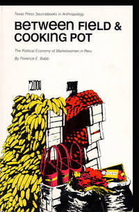 Between Field and Cooking Pot: The Political Economy of Marketwomen in Peru (Texas Press Sourcebooks in Anthropology, No 15)
