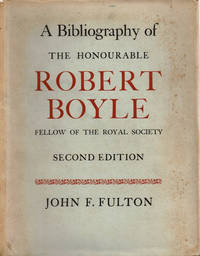 A BIBLIOGRAPHY OF THE HONOURABLE ROBERT BOYLE  Fellow of the Royal Society.