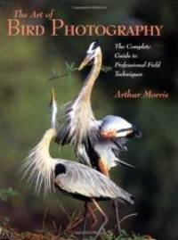 Art of Bird Photography: The Complete Guide to Professional Field Techniques by Arthur Morris - 2003-05-02