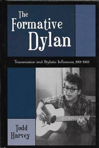 The Formative Dylan: Transmission and Stylistic Influences, 1961-1963 (American Folk Music and Musicians, No. 7.)