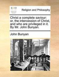 image of Christ a complete saviour: or, the intercession of Christ, and who are privileged in it. By Mr. John Bunyan.