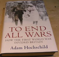 image of To End All Wars:  How the First World War Divided Britain
