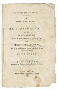 The triumph of truth. An account of the trial of Mr. Edward Elwall, before Judge Denton, at the Stafford Assizes, in the year 1726, for heresy and blasphemy, said to be contained in a book published by him in defence of the unity of God. First American edition, published by the Providence Auxiliary Unitarian Association