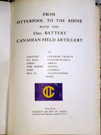 FROM OTTERPOOL TO THE RHINE WITH THE 23RD BATTERY CANADIAN FIELD ARTILLERY VIA...