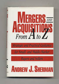 Mergers and Acquisitions From A to Z: Strategic and Practical Guidance for  Small- and Middle-Market Buyers and Sellers  - 1st Edition/1st Printing
