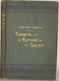 AIMS AND OBJECTS OF THE TORONTO HUMANE SOCIETY In Five Parts by  J. George (ed.) Hodgins - First Edition - 1888 - from Gravelly Run Antiquarians (SKU: 16634)