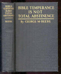 BIBLE TEMPERANCE IS NOT TOTAL ABSTINENCE