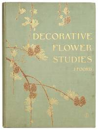 Decorative Flower Studies for the Use of Artists, Designers, Students, and Others.  A Series of Forty Coloured Plates Printed in Facsimile of the Original Drawings, Accompanied by Studies of Detail from Each Subject, and Descriptive Notes.