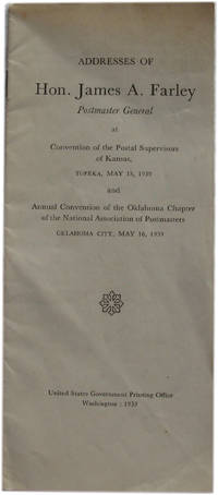 Addresses of Hon. James A. Farley Postmaster General at Convention of the Postal Supervisors of Kansas, Topeka, May 15, 1939 and Annual Convention of the Oklahoma Chapter of the National Association of Postmasters Oklahoma City, May 16, 1939 by  James A Farley - Paperback - 1939 - from The Libriquarian, IOBA and Biblio.com