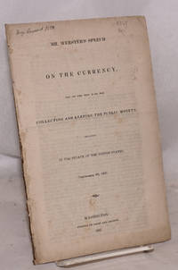 Mr. Webster\'s speech on the currency and on the new plan for collecting and keeping the public moneys: delivered in the Senate of the United States, September 28, 1837