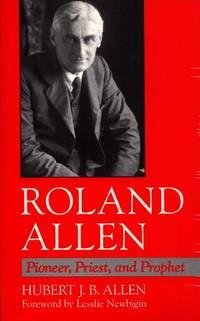 Roland Allen.  Pioneer, Priest, and Prophet