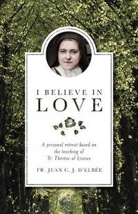 I Believe in Love: A Personal Retreat Based on the Teaching of St.Therese of Lisieux