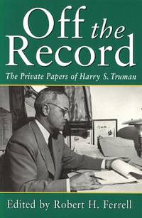 Off the Record : The Private Papers of Harry S. Truman