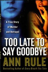 Too Late To Say Goodbye: A True Story Of Murder And Betrayal by  Ann Rule - 1st Edition - 2007 - from Chris Hartmann, Bookseller (SKU: 034335)