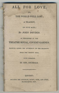 All for love; or, the world well lost; a tragedy, in five acts. As performed at the Theatre Royal, Covent Garden. Printed under the authority of the managers from the prompt book. With remarks by Mrs. Inchbald.