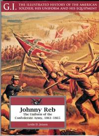 image of Johnny Reb: The Uniform of the Confederate Army, 1861-1865 (G.I. Series No. 5: The Illustrated History of the American Soldier, His Uniform and His Equipment)