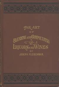 The Art of Blending and Compounding Liquors and Wines. Showing how all the favorite brands and various grades of whiskeys brandies wines &c &c are prepared by dealers and rectifiers for  the trade giving directions for making all the ingredients used in their preparation. And valuable information concerning Whiskeys in Bond